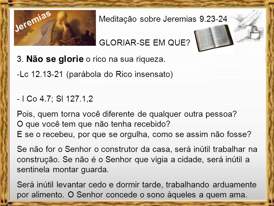 Jeremias Meditação sobre Jeremias 9.23-24 GLORIAR-SE EM QUE? 2. Não se glorie o forte na sua força. -Deuteronômio 8.17,18 Não digam, pois, em seu cora