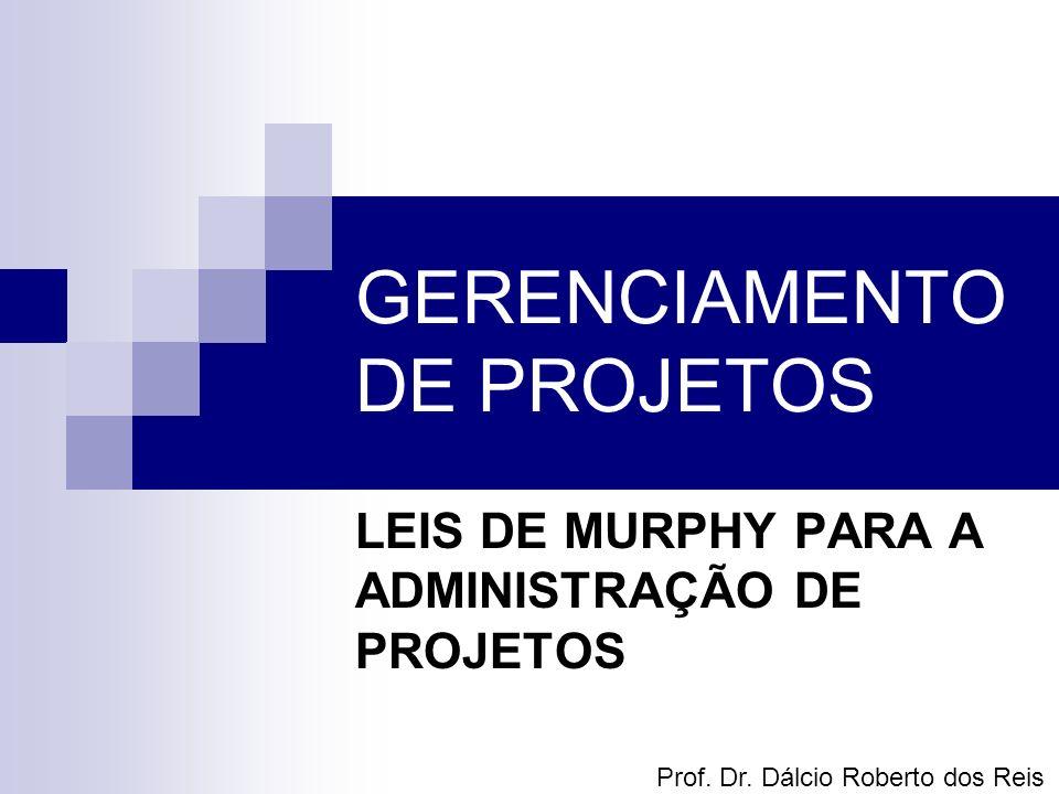 GERENCIAMENTO DE PROJETOS LEIS DE MURPHY PARA A ADMINISTRAÇÃO DE PROJETOS Prof. Dr. Dálcio Roberto dos Reis