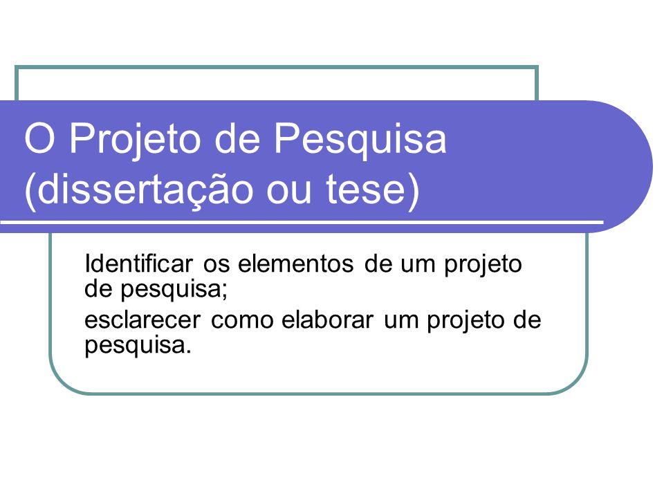 O Projeto de Pesquisa (dissertação ou tese) Identificar os elementos de um projeto de pesquisa; esclarecer como elaborar um projeto de pesquisa.