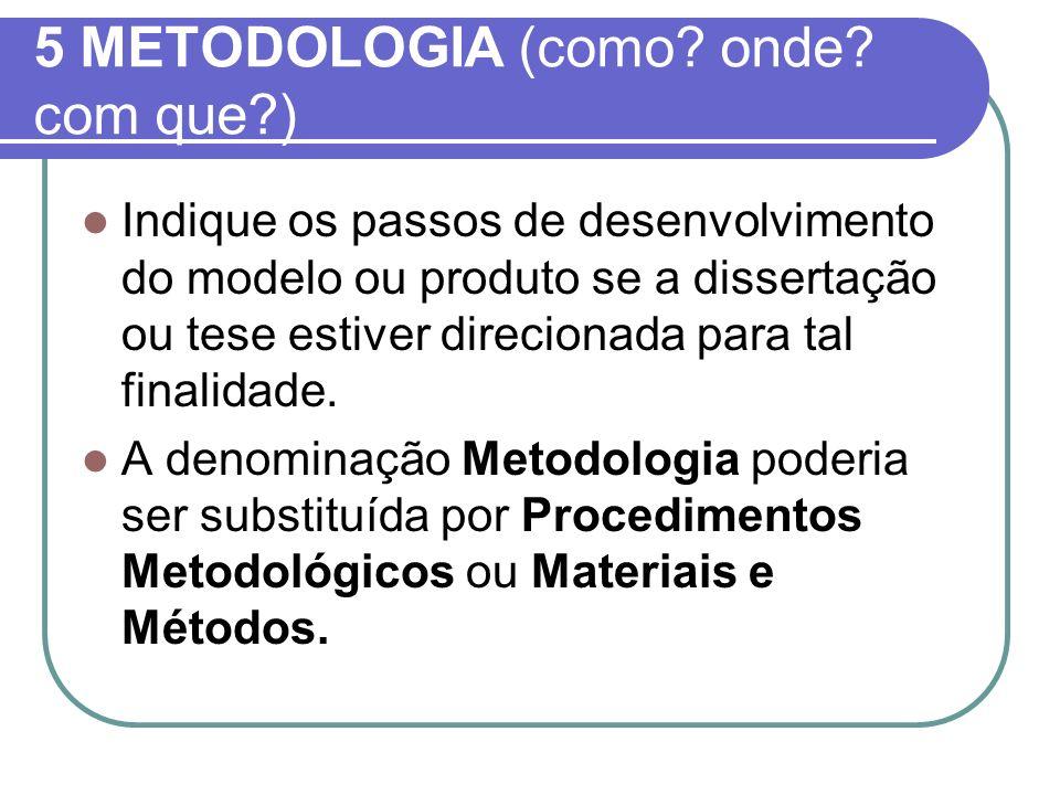 5 METODOLOGIA (como? onde? com que?) Indique os passos de desenvolvimento do modelo ou produto se a dissertação ou tese estiver direcionada para tal f