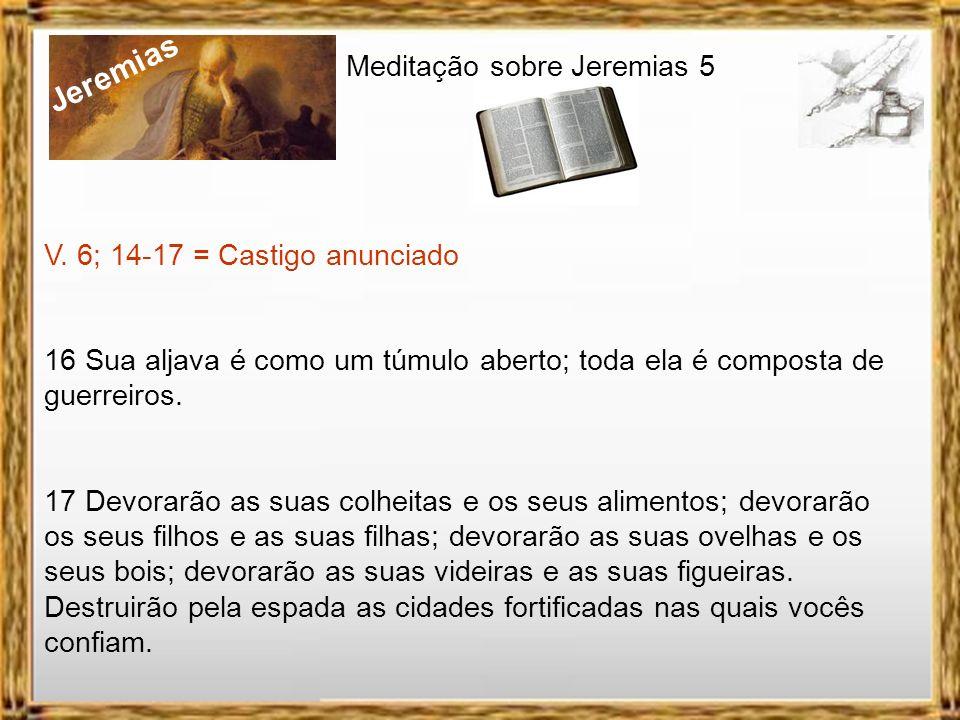 Jeremias Meditação sobre Jeremias 5 V. 6; 14-17 = Castigo anunciado 6 Por isso, um leão da floresta os atacará, um lobo da estepe os arrasará, um leop