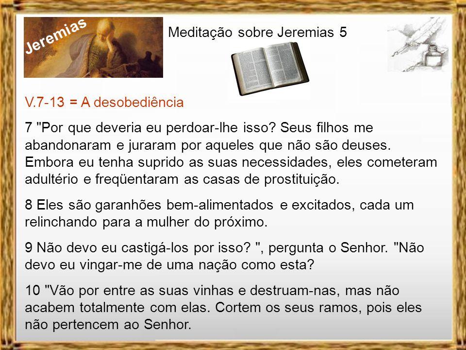Jeremias Meditação sobre Jeremias 5 V. 6; 14-17 = Castigo anunciado 16 Sua aljava é como um túmulo aberto; toda ela é composta de guerreiros. 17 Devor