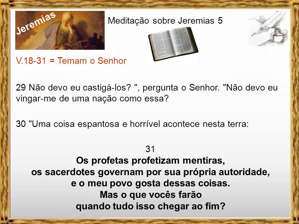 Jeremias Meditação sobre Jeremias 5 V.18-31 = Temam o Senhor 25 Mas os pecados de vocês têm afastado essas coisas; as faltas de vocês os têm privado d