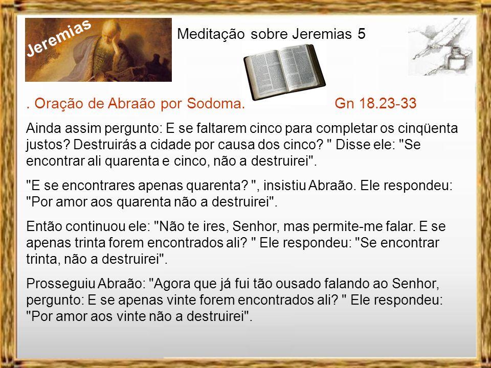Jeremias Meditação sobre Jeremias 5. Oração de Abraão por Sodoma. Gn 18.23-33 Abraão aproximou-se dele e disse: