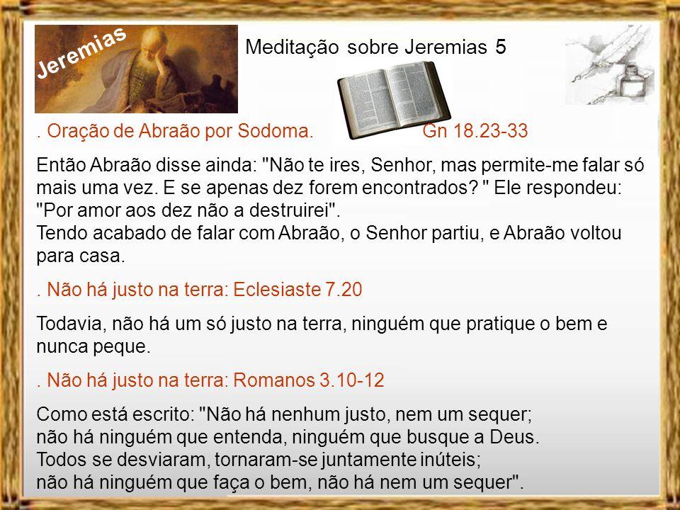 Jeremias Meditação sobre Jeremias 5. Oração de Abraão por Sodoma. Gn 18.23-33 Ainda assim pergunto: E se faltarem cinco para completar os cinqüenta ju