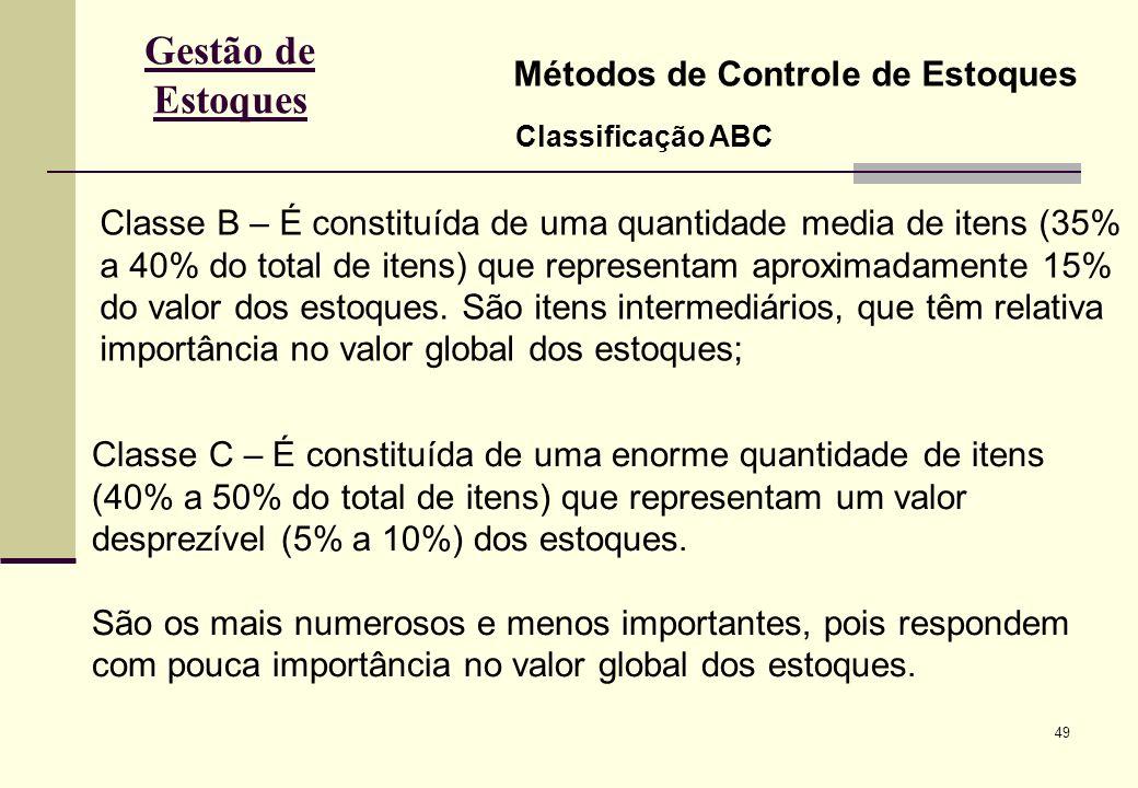 49 Gestão de Estoques Métodos de Controle de Estoques Classificação ABC Classe B – É constituída de uma quantidade media de itens (35% a 40% do total de itens) que representam aproximadamente 15% do valor dos estoques.
