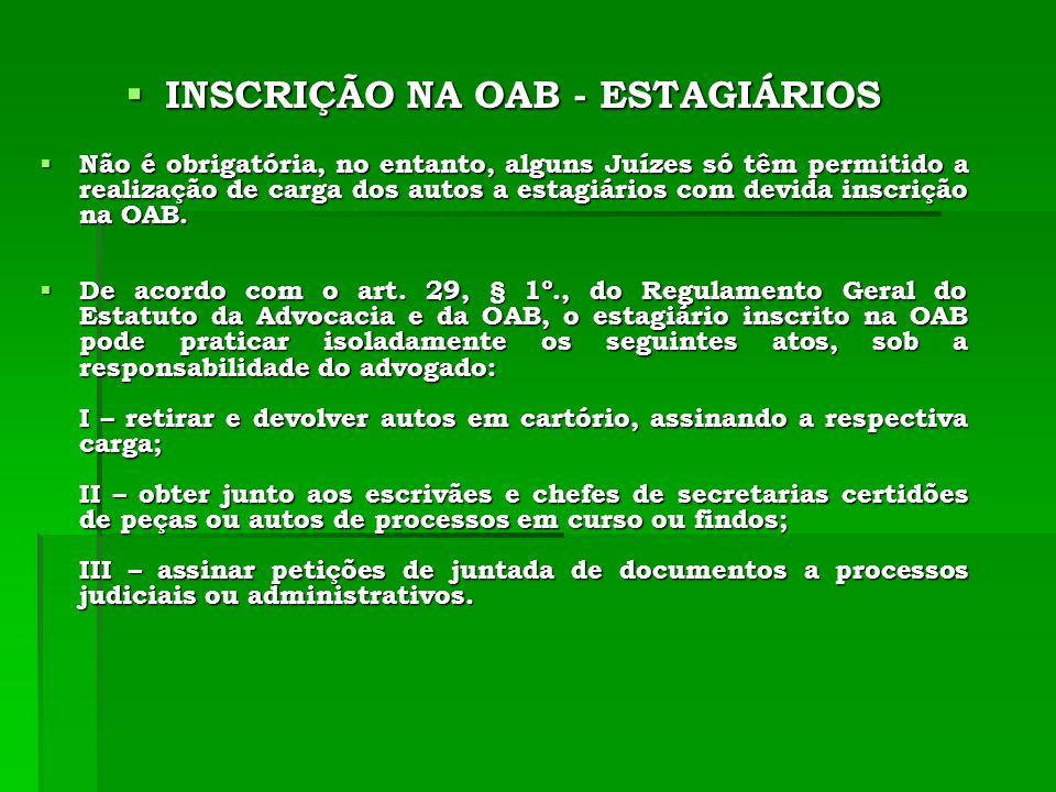 INSCRIÇÃO NA OAB - ESTAGIÁRIOS INSCRIÇÃO NA OAB - ESTAGIÁRIOS Não é obrigatória, no entanto, alguns Juízes só têm permitido a realização de carga dos autos a estagiários com devida inscrição na OAB.