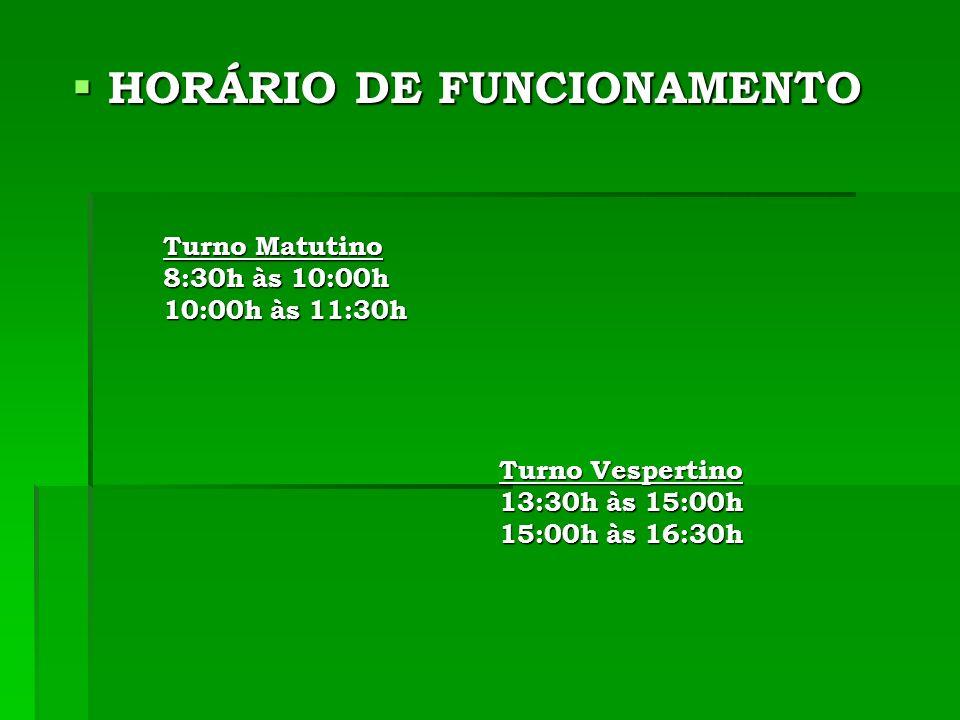 HORÁRIO DE FUNCIONAMENTO HORÁRIO DE FUNCIONAMENTO Turno Matutino Turno Matutino 8:30h às 10:00h 8:30h às 10:00h 10:00h às 11:30h 10:00h às 11:30h Turno Vespertino Turno Vespertino 13:30h às 15:00h 13:30h às 15:00h 15:00h às 16:30h 15:00h às 16:30h