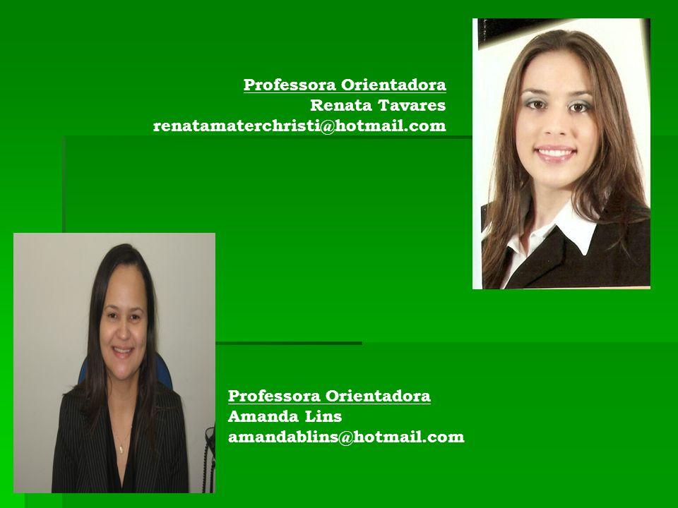 Professora Orientadora Amanda Lins amandablins@hotmail.com Professora Orientadora Renata Tavares renatamaterchristi@hotmail.com