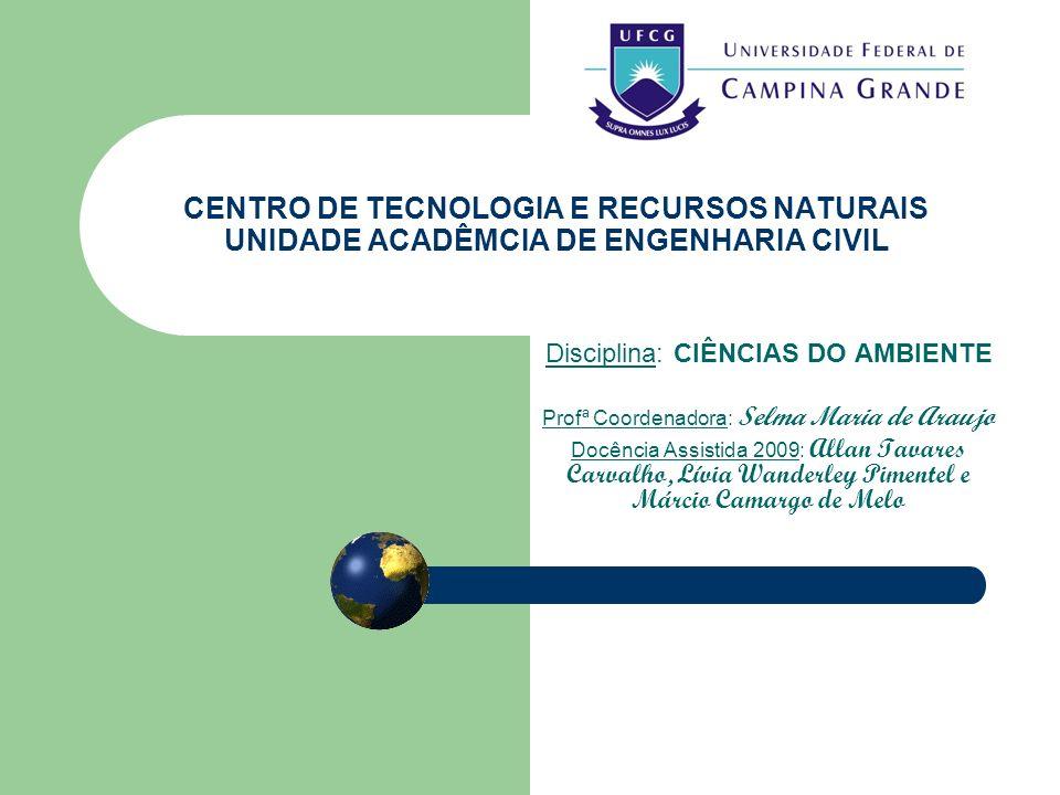 CENTRO DE TECNOLOGIA E RECURSOS NATURAIS UNIDADE ACADÊMCIA DE ENGENHARIA CIVIL Disciplina: CIÊNCIAS DO AMBIENTE Profª Coordenadora: Selma Maria de Ara