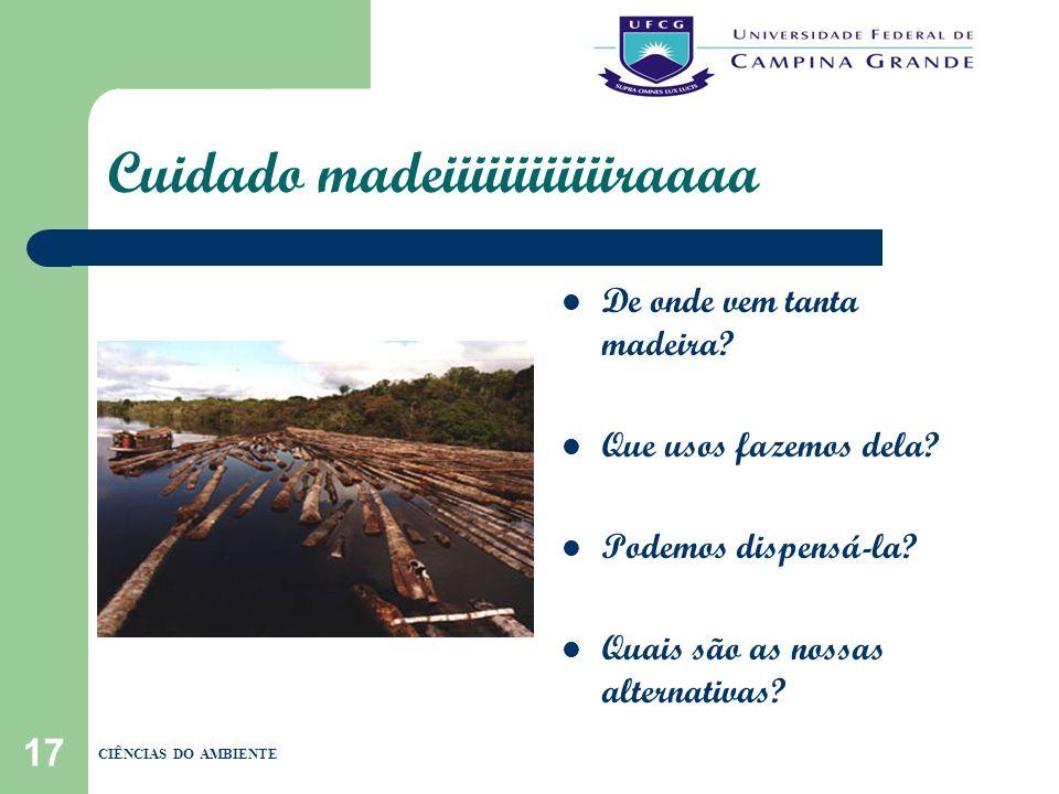 17 Cuidado madeiiiiiiiiiiiiraaaa De onde vem tanta madeira? Que usos fazemos dela? Podemos dispensá-la? Quais são as nossas alternativas? CIÊNCIAS DO