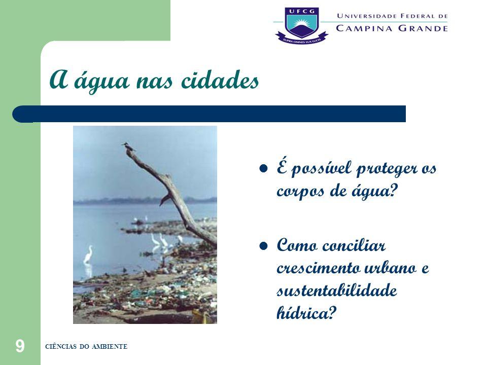 9 A água nas cidades É possível proteger os corpos de água? Como conciliar crescimento urbano e sustentabilidade hídrica? CIÊNCIAS DO AMBIENTE