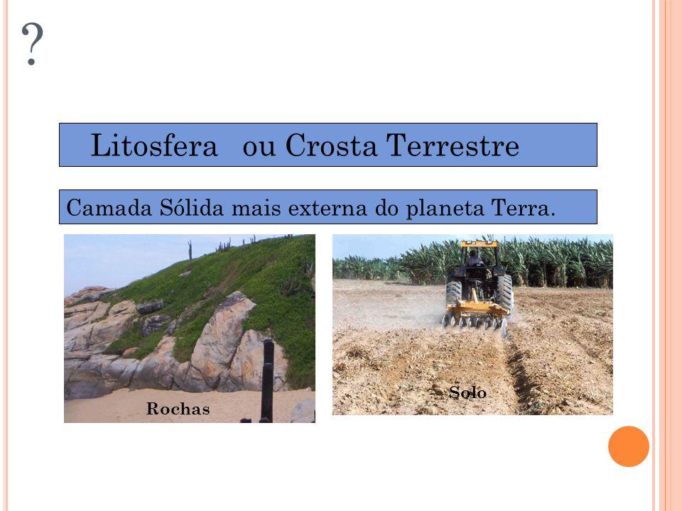DIVISÃO DA BIOSFERA ? Litosfera ou Crosta Terrestre Camada Sólida mais externa do planeta Terra. Rochas Solo