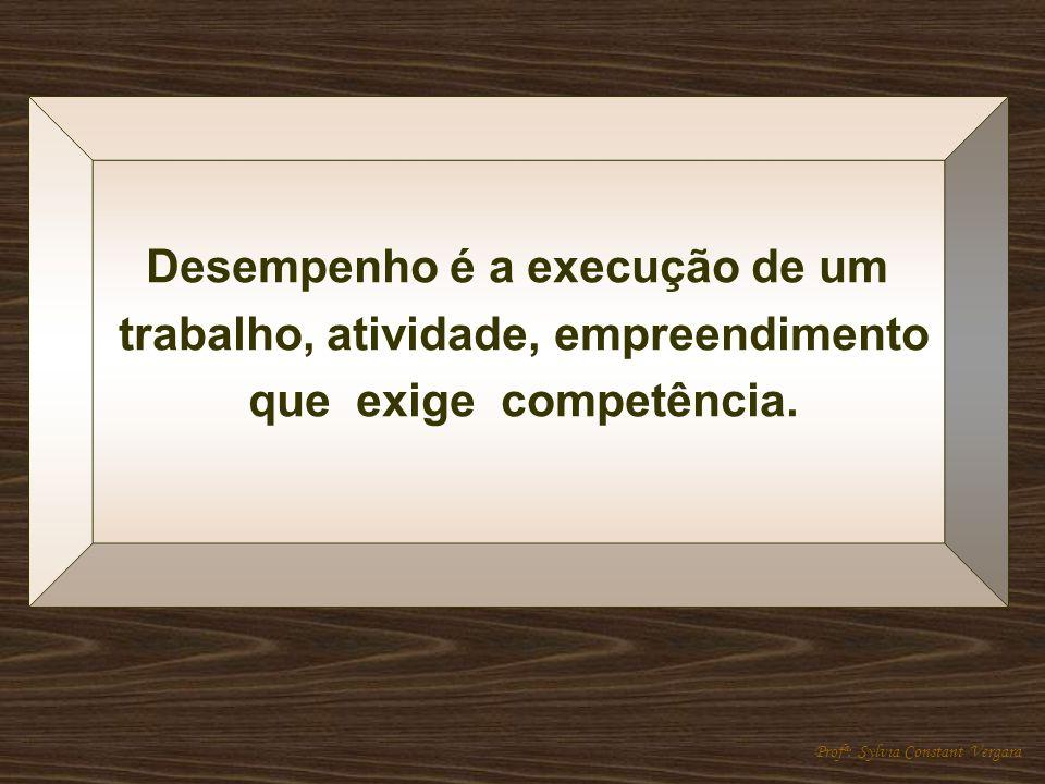 Desempenho é a execução de um trabalho, atividade, empreendimento que exige competência. Profª: Sylvia Constant Vergara