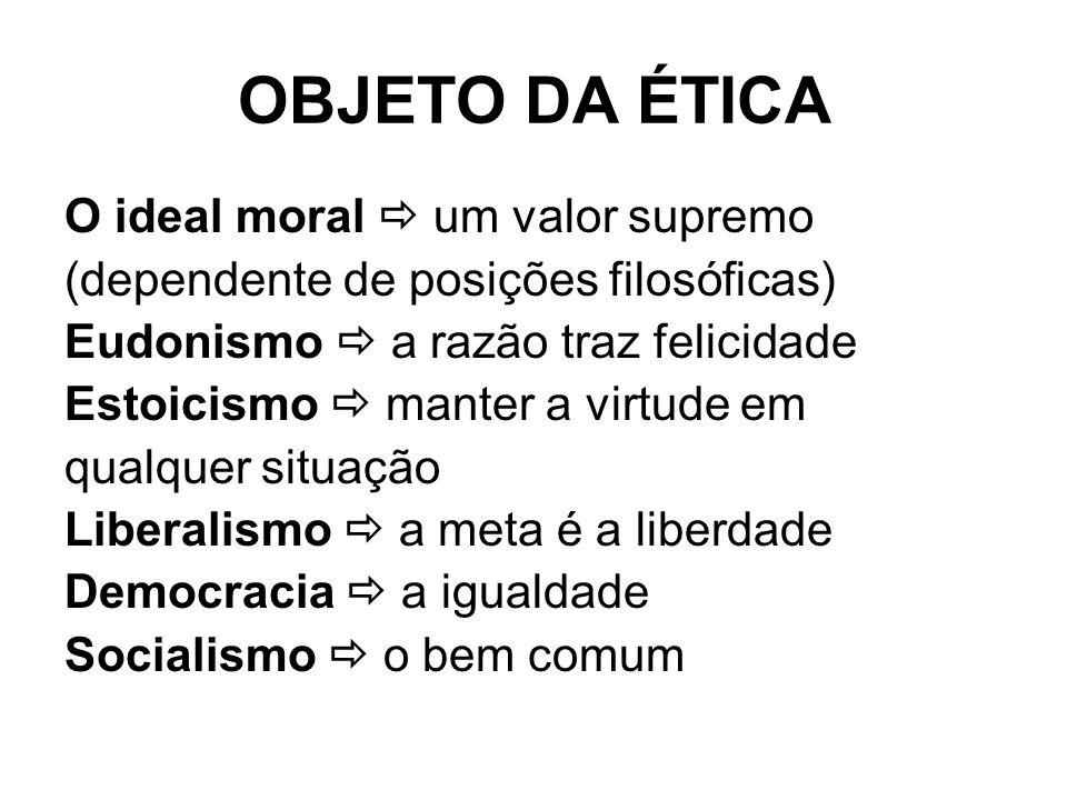 OBJETO DA ÉTICA O ideal moral um valor supremo (dependente de posições filosóficas) Eudonismo a razão traz felicidade Estoicismo manter a virtude em q