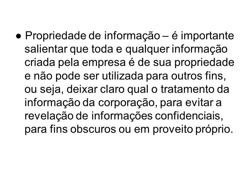 Propriedade de informação – é importante salientar que toda e qualquer informação criada pela empresa é de sua propriedade e não pode ser utilizada pa