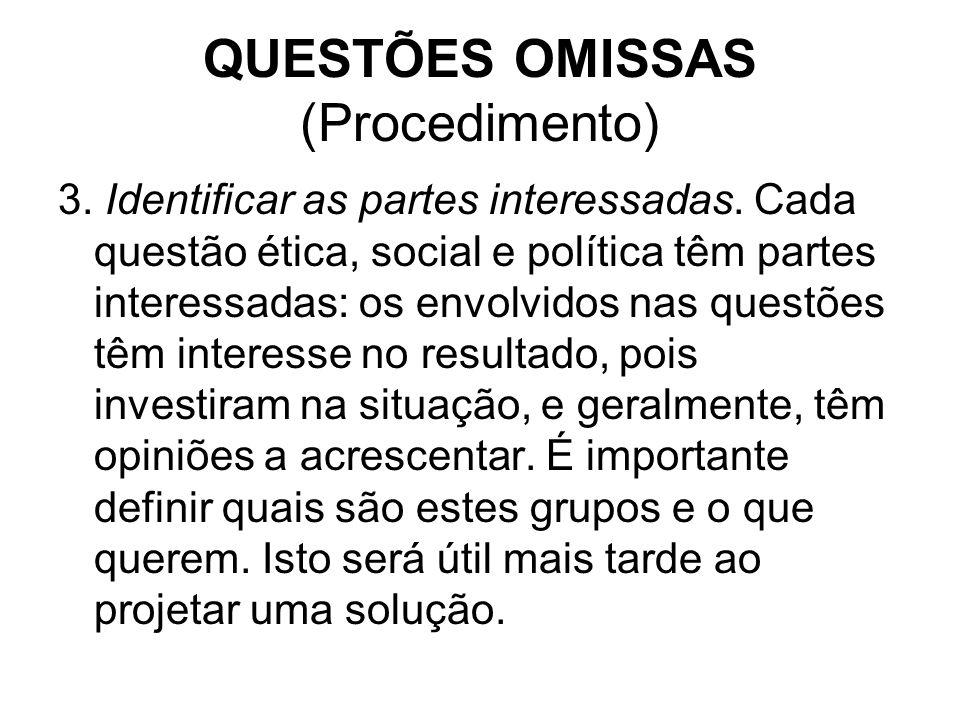 QUESTÕES OMISSAS (Procedimento) 3. Identificar as partes interessadas. Cada questão ética, social e política têm partes interessadas: os envolvidos na