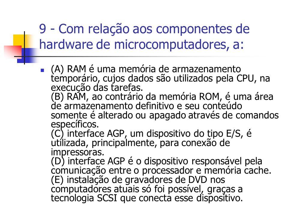 9 - Com relação aos componentes de hardware de microcomputadores, a: (A) RAM é uma memória de armazenamento temporário, cujos dados são utilizados pela CPU, na execução das tarefas.