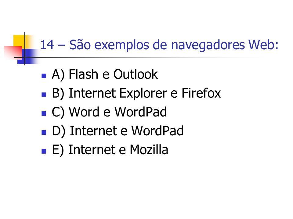 14 – São exemplos de navegadores Web: A) Flash e Outlook B) Internet Explorer e Firefox C) Word e WordPad D) Internet e WordPad E) Internet e Mozilla