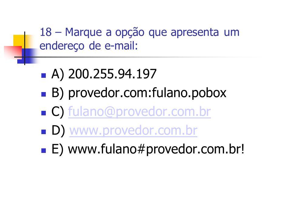 18 – Marque a opção que apresenta um endereço de e-mail: A) 200.255.94.197 B) provedor.com:fulano.pobox C) fulano@provedor.com.brfulano@provedor.com.br D) www.provedor.com.brwww.provedor.com.br E) www.fulano#provedor.com.br!