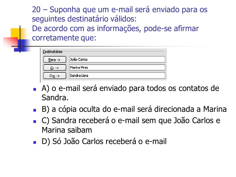 20 – Suponha que um e-mail será enviado para os seguintes destinatário válidos: De acordo com as informações, pode-se afirmar corretamente que: A) o e-mail será enviado para todos os contatos de Sandra.