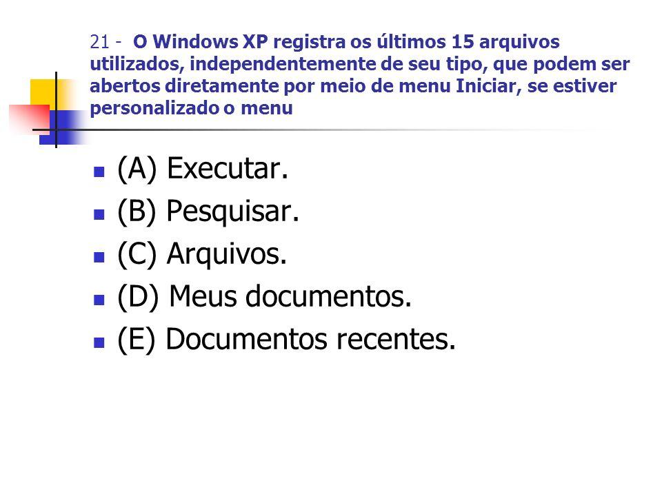 21 - O Windows XP registra os últimos 15 arquivos utilizados, independentemente de seu tipo, que podem ser abertos diretamente por meio de menu Iniciar, se estiver personalizado o menu (A) Executar.