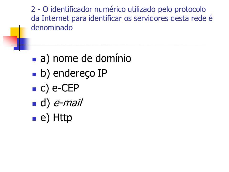 2 - O identificador numérico utilizado pelo protocolo da Internet para identificar os servidores desta rede é denominado a) nome de domínio b) endereço IP c) e-CEP d) e-mail e) Http