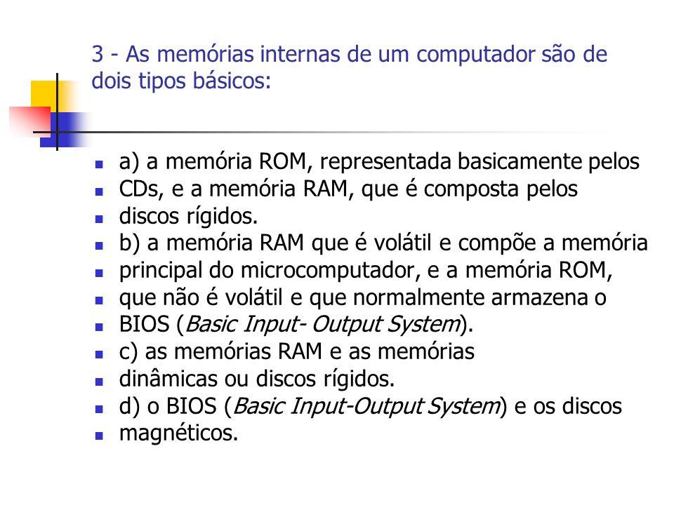 3 - As memórias internas de um computador são de dois tipos básicos: a) a memória ROM, representada basicamente pelos CDs, e a memória RAM, que é composta pelos discos rígidos.