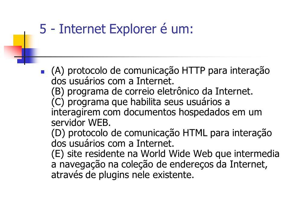 5 - Internet Explorer é um: (A) protocolo de comunicação HTTP para interação dos usuários com a Internet. (B) programa de correio eletrônico da Intern
