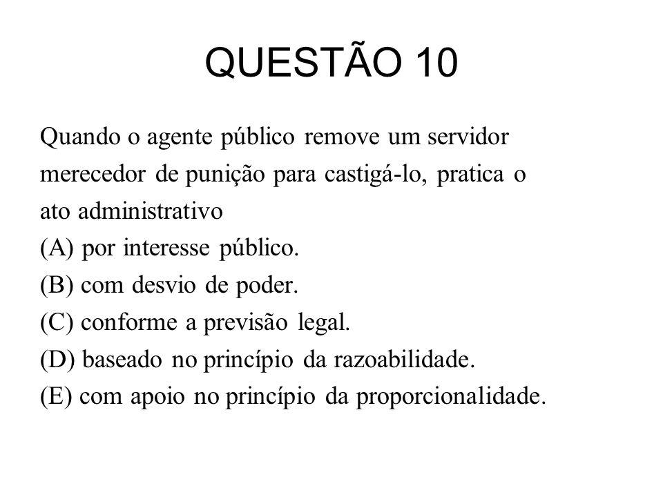 QUESTÃO 10 Quando o agente público remove um servidor merecedor de punição para castigá-lo, pratica o ato administrativo (A) por interesse público. (B