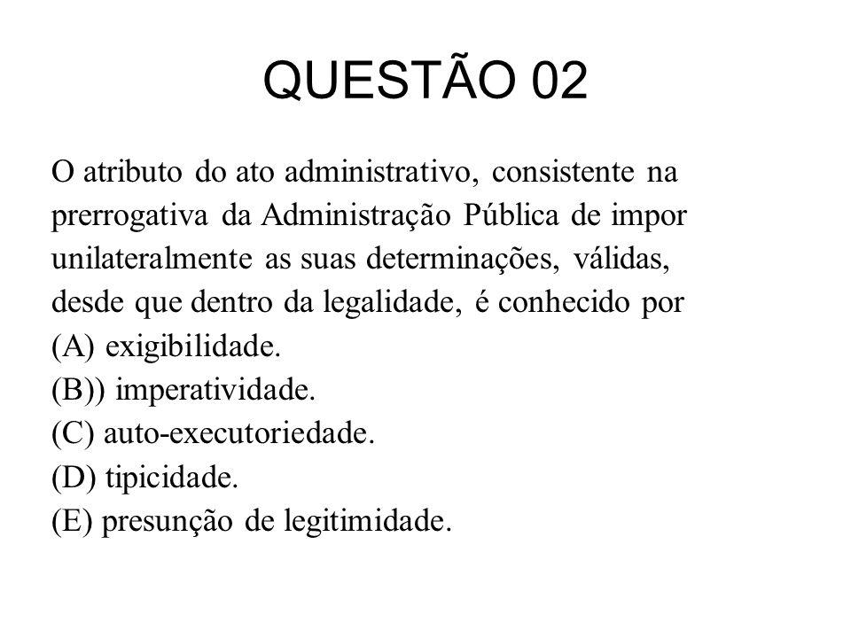 QUESTÃO 02 O atributo do ato administrativo, consistente na prerrogativa da Administração Pública de impor unilateralmente as suas determinações, váli