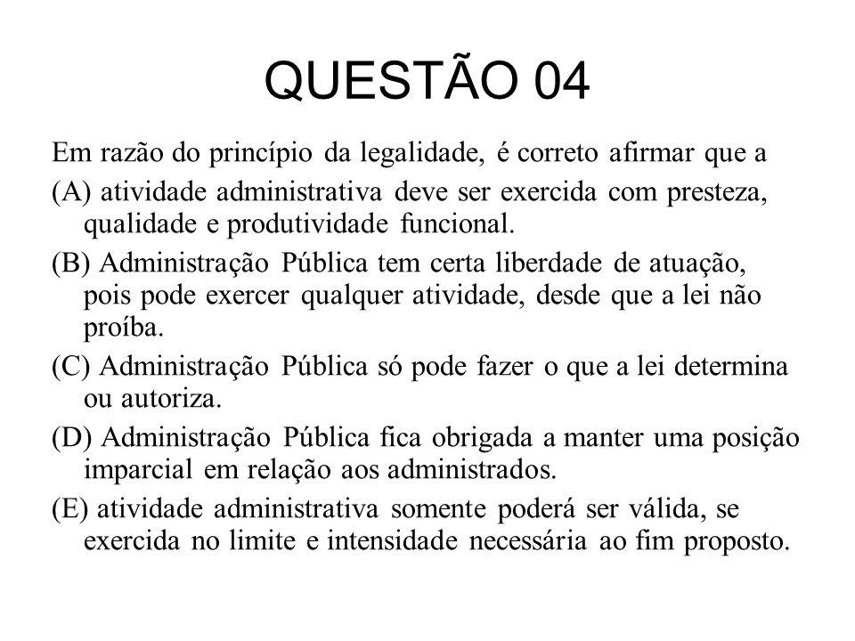 QUESTÃO 04 Em razão do princípio da legalidade, é correto afirmar que a (A) atividade administrativa deve ser exercida com presteza, qualidade e produ