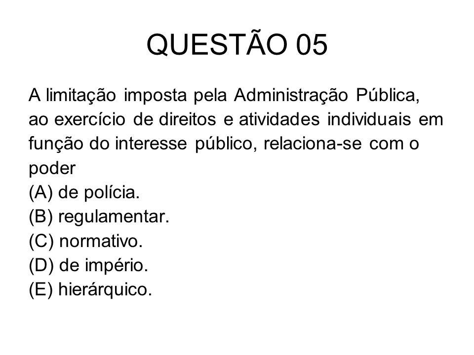 QUESTÃO 05 A limitação imposta pela Administração Pública, ao exercício de direitos e atividades individuais em função do interesse público, relaciona