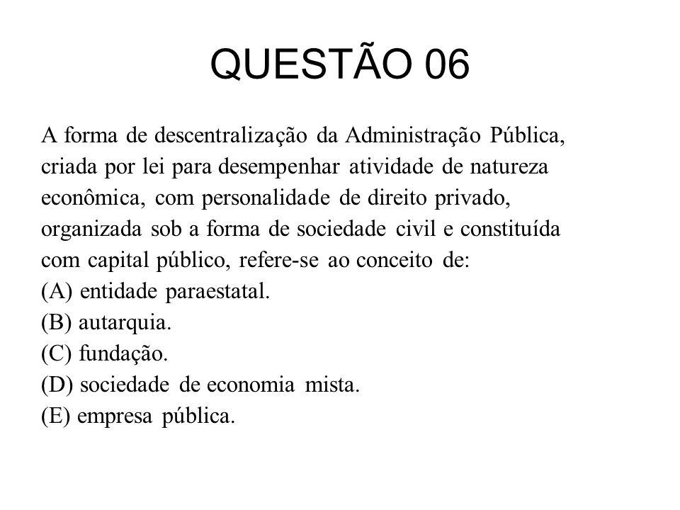 QUESTÃO 06 A forma de descentralização da Administração Pública, criada por lei para desempenhar atividade de natureza econômica, com personalidade de