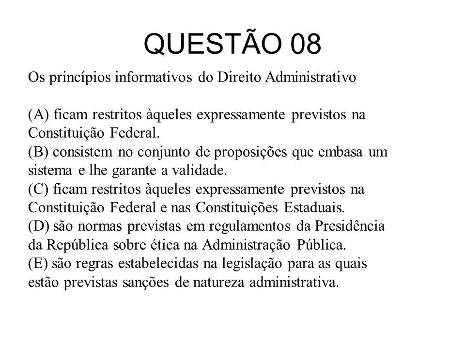 QUESTÃO 08 Os princípios informativos do Direito Administrativo (A) ficam restritos àqueles expressamente previstos na Constituição Federal. (B) consi