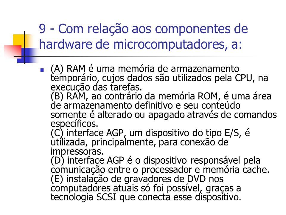 9 - Com relação aos componentes de hardware de microcomputadores, a: (A) RAM é uma memória de armazenamento temporário, cujos dados são utilizados pel