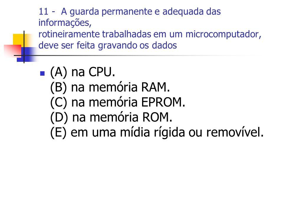 11 - A guarda permanente e adequada das informações, rotineiramente trabalhadas em um microcomputador, deve ser feita gravando os dados (A) na CPU. (B