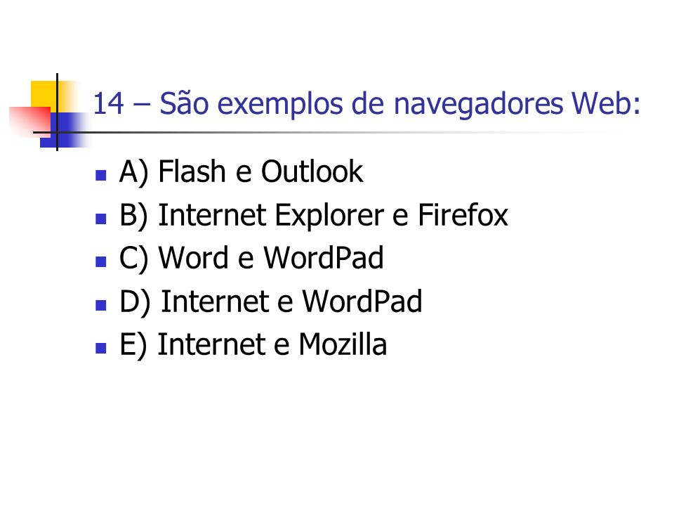 14 – São exemplos de navegadores Web: A) Flash e Outlook B) Internet Explorer e Firefox C) Word e WordPad D) Internet e WordPad E) Internet e Mozilla