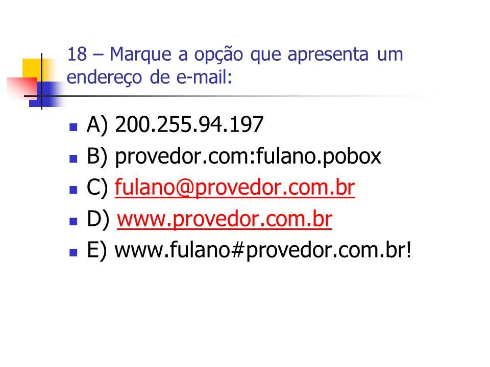 18 – Marque a opção que apresenta um endereço de e-mail: A) 200.255.94.197 B) provedor.com:fulano.pobox C) fulano@provedor.com.brfulano@provedor.com.b