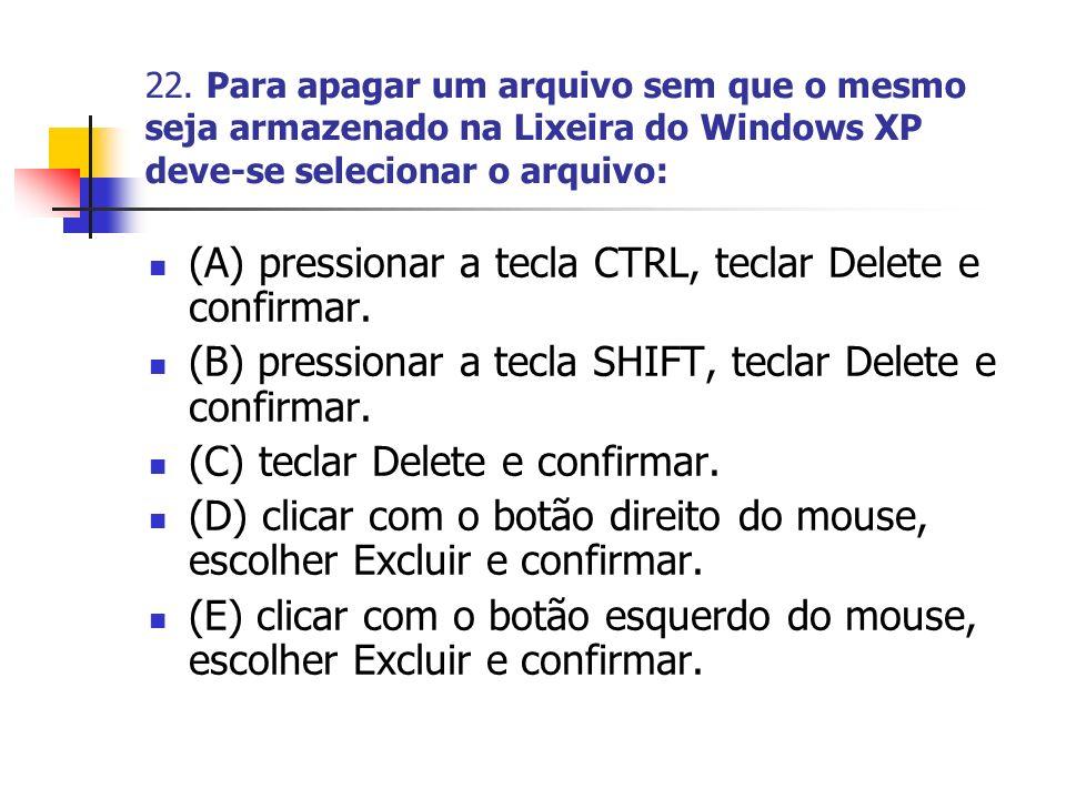 22. Para apagar um arquivo sem que o mesmo seja armazenado na Lixeira do Windows XP deve-se selecionar o arquivo: (A) pressionar a tecla CTRL, teclar