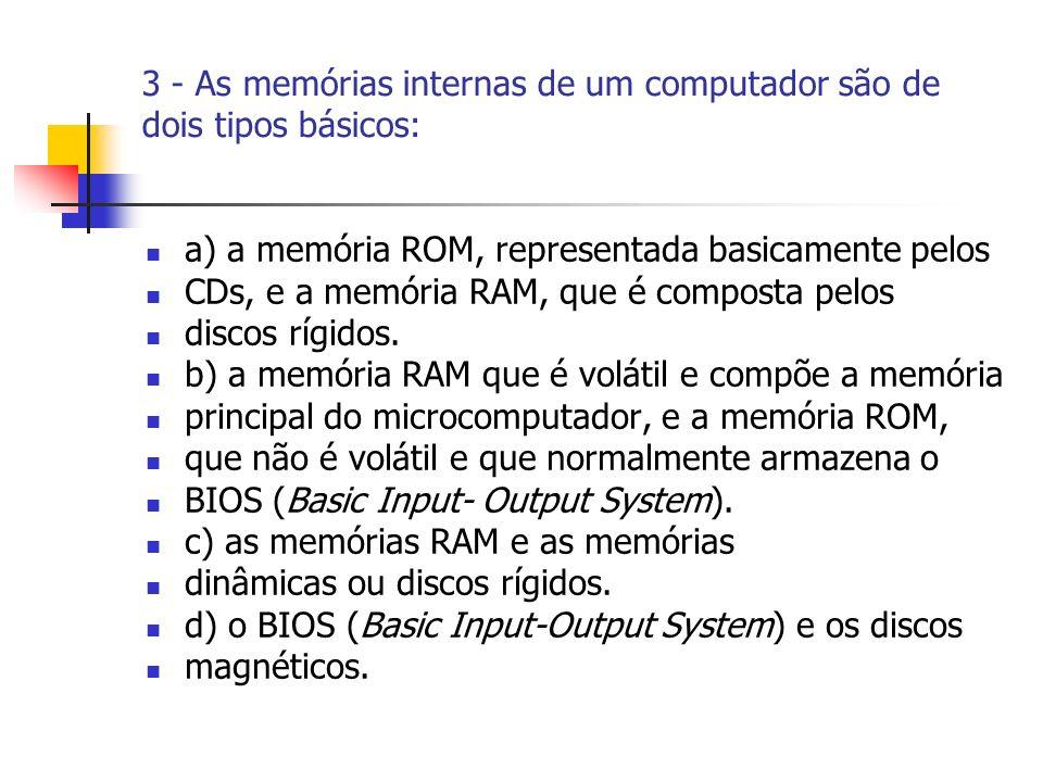 3 - As memórias internas de um computador são de dois tipos básicos: a) a memória ROM, representada basicamente pelos CDs, e a memória RAM, que é comp