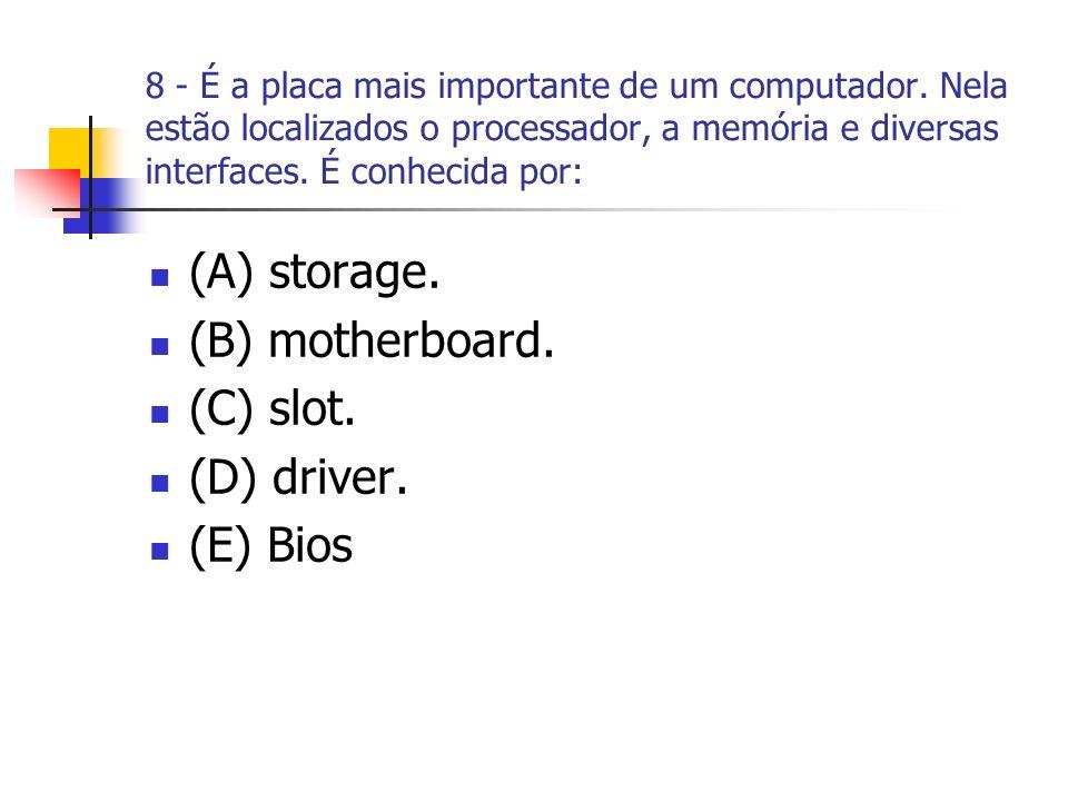 8 - É a placa mais importante de um computador. Nela estão localizados o processador, a memória e diversas interfaces. É conhecida por: (A) storage. (