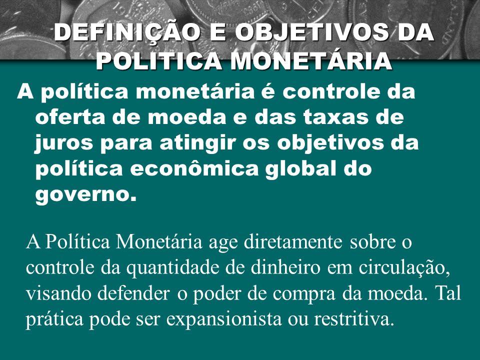 DEFINIÇÃO E OBJETIVOS DA POLITICA MONETÁRIA A política monetária é controle da oferta de moeda e das taxas de juros para atingir os objetivos da polít
