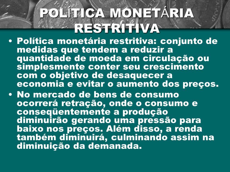 POL Í TICA MONET Á RIA RESTRITIVA Política monetária restritiva: conjunto de medidas que tendem a reduzir a quantidade de moeda em circulação ou simpl