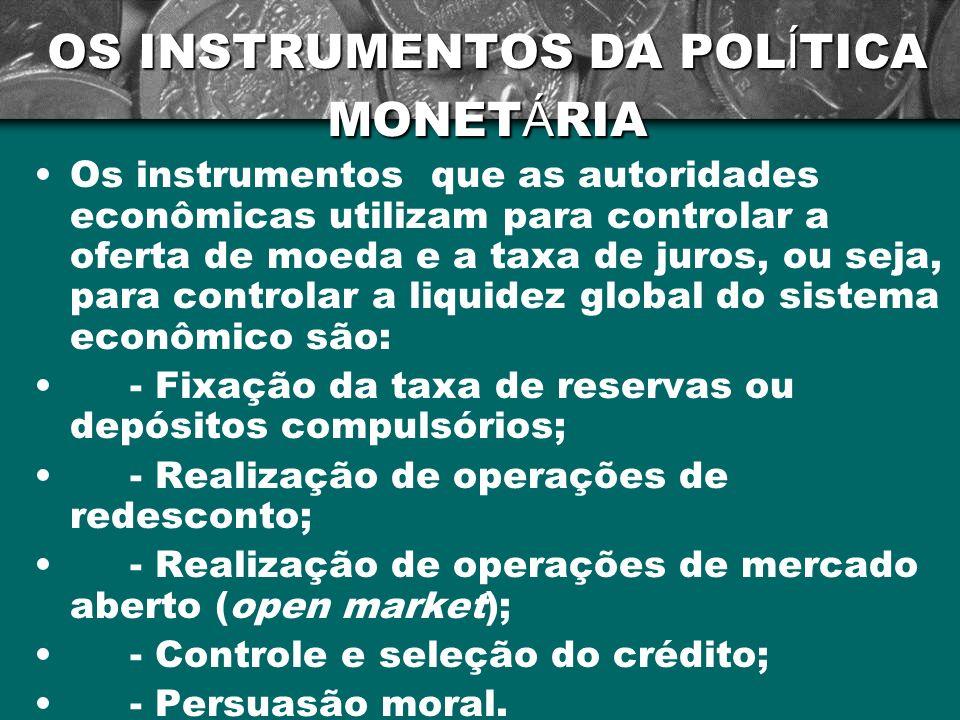OS INSTRUMENTOS DA POL Í TICA MONET Á RIA Os instrumentos que as autoridades econômicas utilizam para controlar a oferta de moeda e a taxa de juros, o