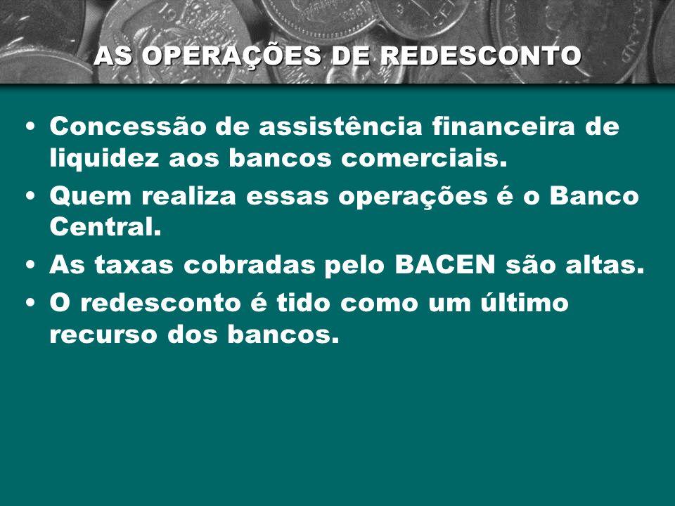 AS OPERAÇÕES DE REDESCONTO Concessão de assistência financeira de liquidez aos bancos comerciais. Quem realiza essas operações é o Banco Central. As t