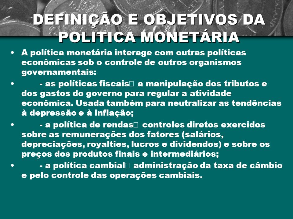 DEFINIÇÃO E OBJETIVOS DA POLITICA MONETÁRIA A política monetária interage com outras políticas econômicas sob o controle de outros organismos governam
