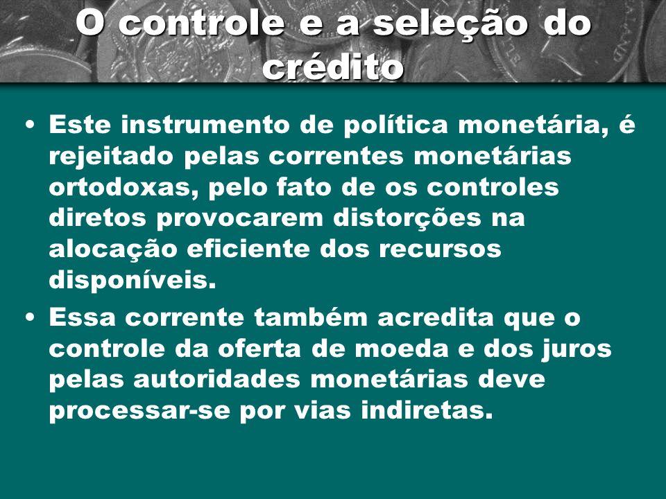 O controle e a seleção do crédito Este instrumento de política monetária, é rejeitado pelas correntes monetárias ortodoxas, pelo fato de os controles