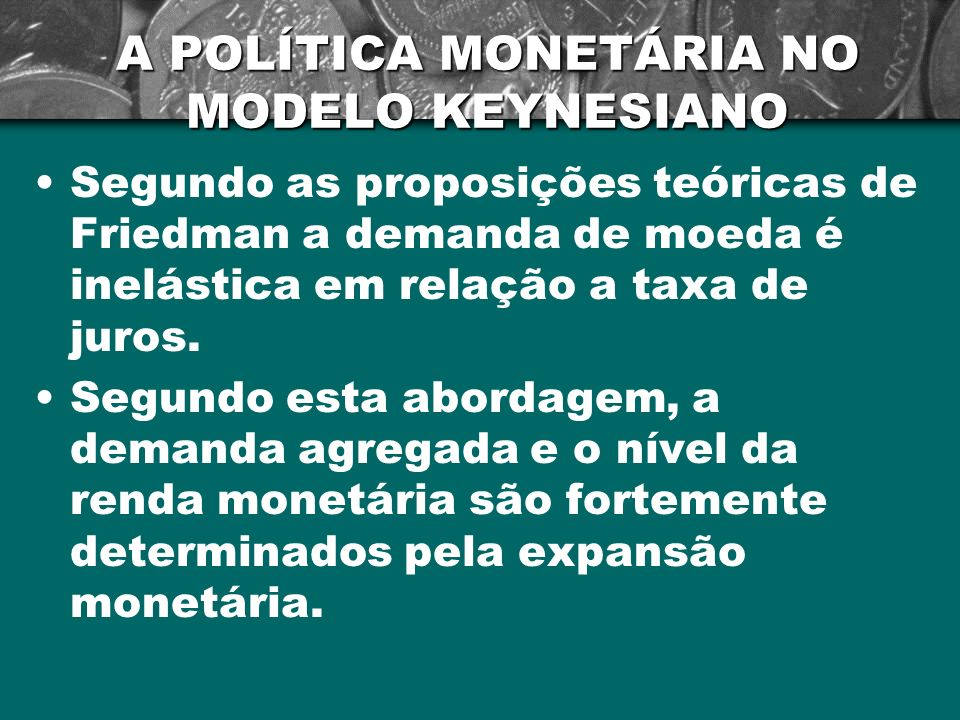 A POLÍTICA MONETÁRIA NO MODELO KEYNESIANO Segundo as proposições teóricas de Friedman a demanda de moeda é inelástica em relação a taxa de juros. Segu