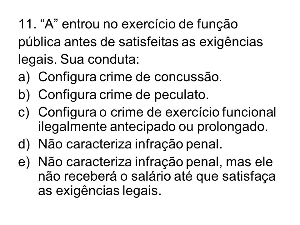 11. A entrou no exercício de função pública antes de satisfeitas as exigências legais. Sua conduta: a)Configura crime de concussão. b)Configura crime